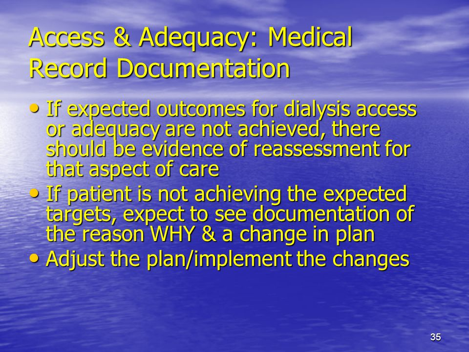 35 Access & Adequacy: Medical Record Documentation If expected outcomes for dialysis access or adequacy are not achieved, there should be evidence of