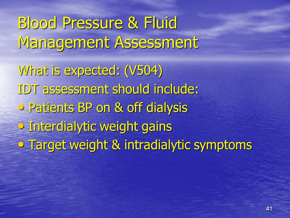 41 Blood Pressure & Fluid Management Assessment What is expected: (V504) IDT assessment should include: Patients BP on & off dialysis Patients BP on &