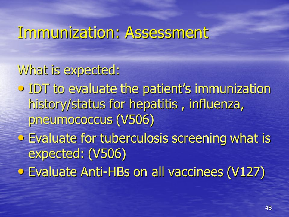 46 Immunization: Assessment What is expected: IDT to evaluate the patients immunization history/status for hepatitis, influenza, pneumococcus (V506) I
