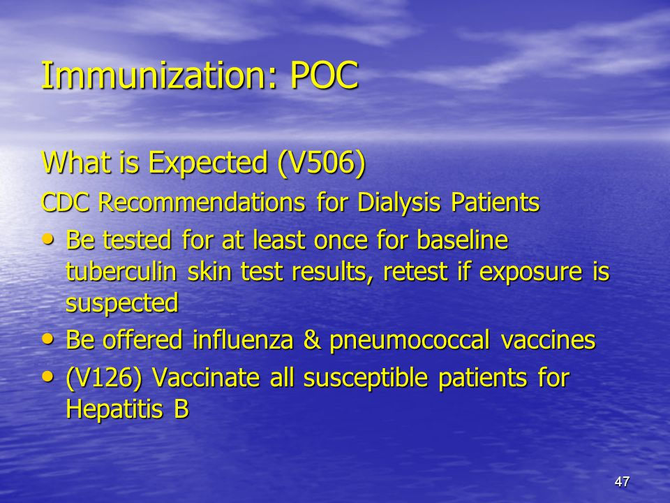 47 Immunization: POC What is Expected (V506) CDC Recommendations for Dialysis Patients Be tested for at least once for baseline tuberculin skin test r