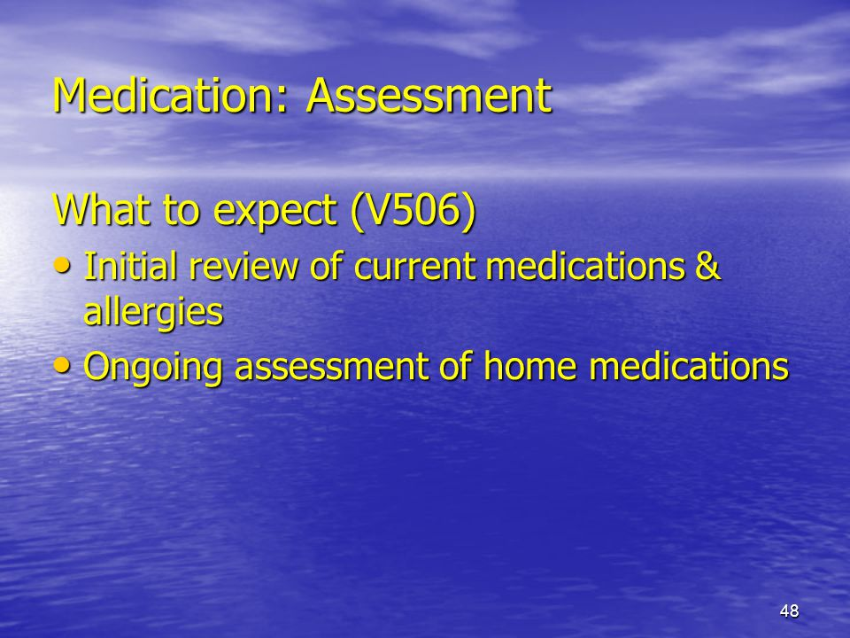 48 Medication: Assessment What to expect (V506) Initial review of current medications & allergies Initial review of current medications & allergies On