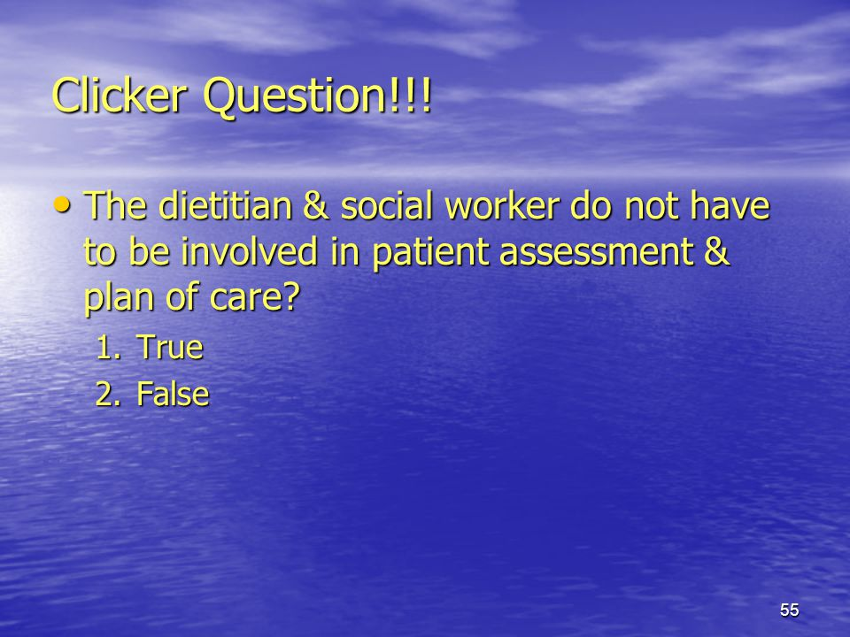 55 Clicker Question!!! The dietitian & social worker do not have to be involved in patient assessment & plan of care? The dietitian & social worker do
