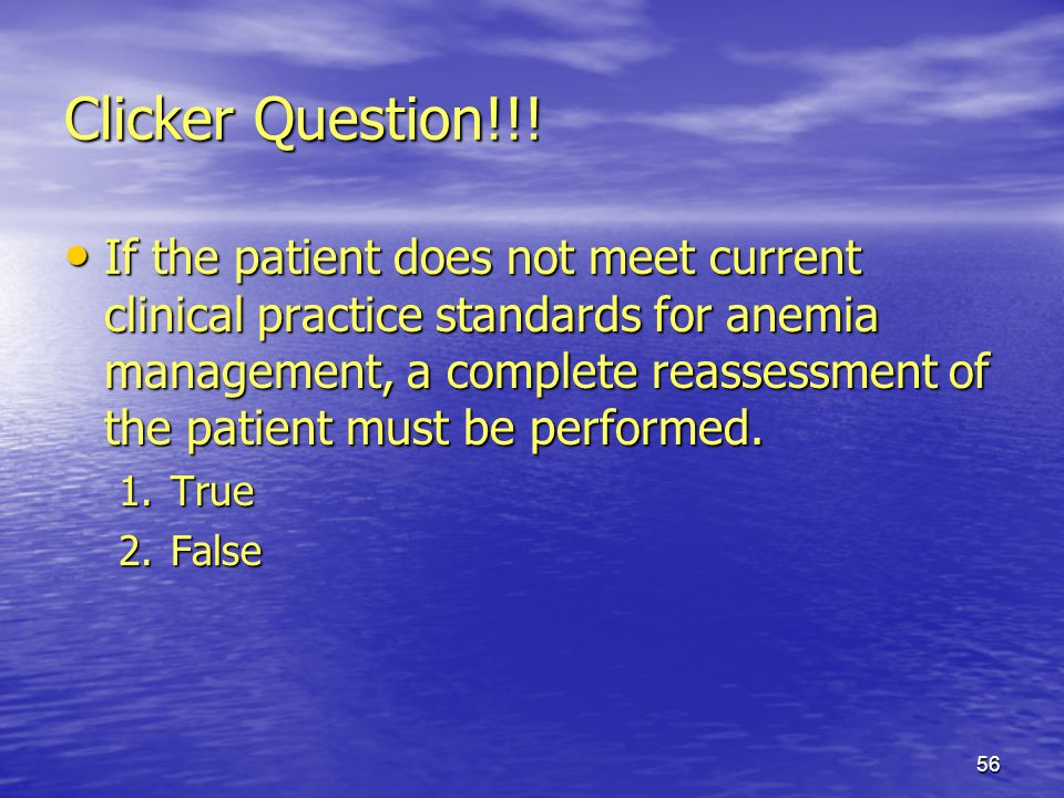 56 Clicker Question!!! If the patient does not meet current clinical practice standards for anemia management, a complete reassessment of the patient