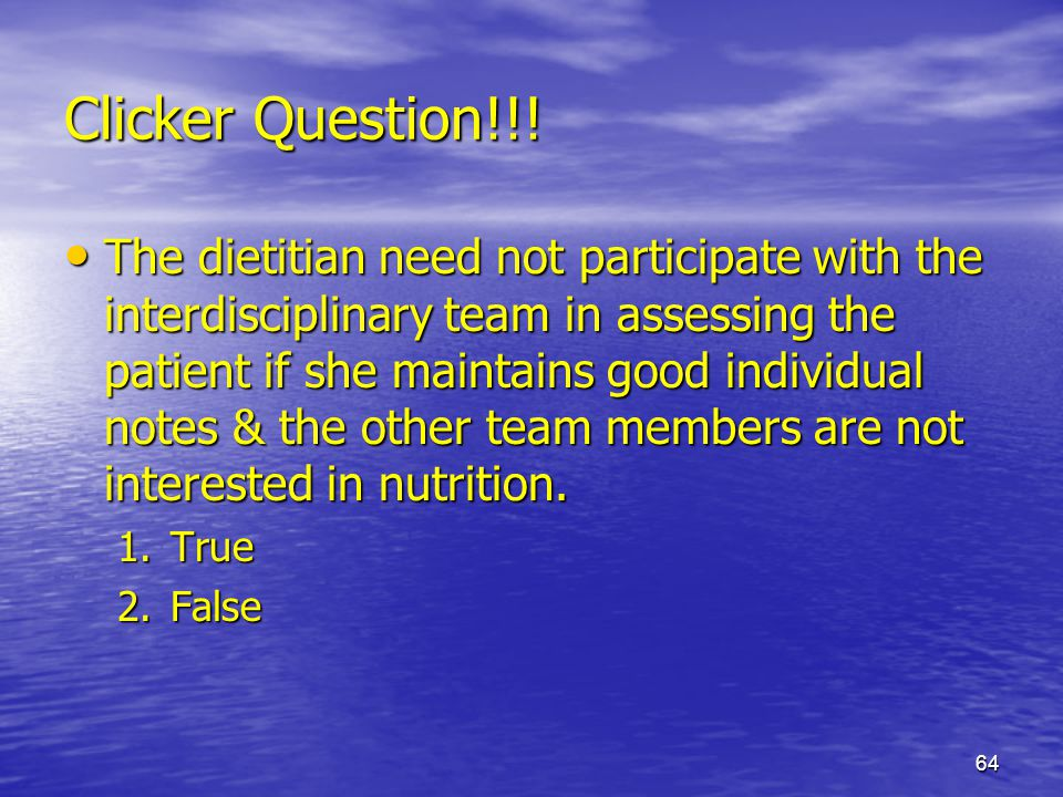 64 Clicker Question!!! The dietitian need not participate with the interdisciplinary team in assessing the patient if she maintains good individual no