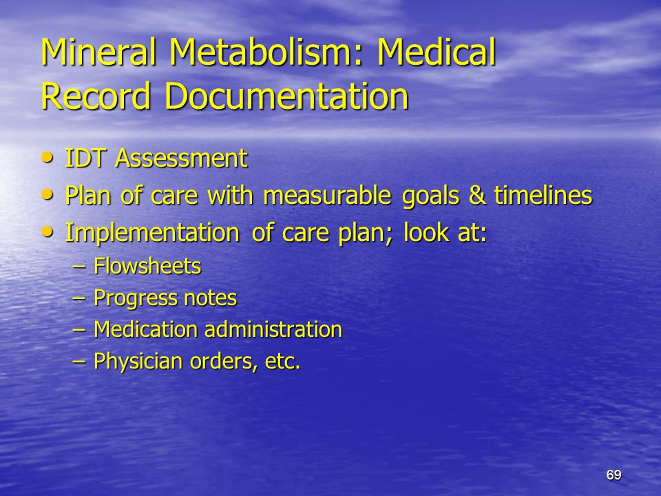 69 Mineral Metabolism: Medical Record Documentation IDT Assessment IDT Assessment Plan of care with measurable goals & timelines Plan of care with mea