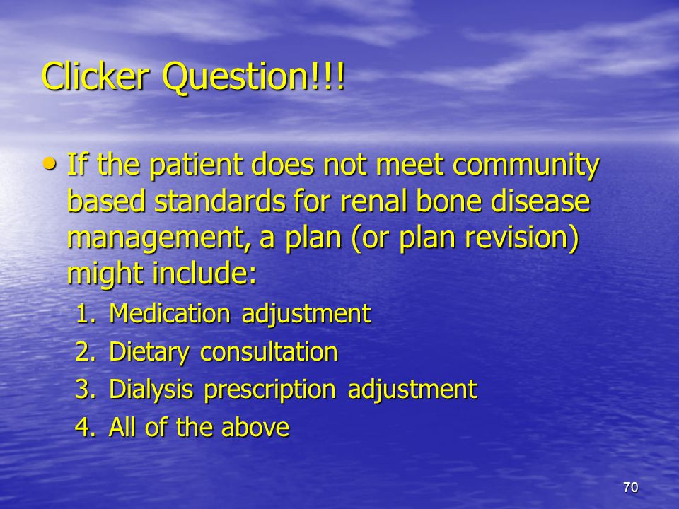 70 Clicker Question!!! If the patient does not meet community based standards for renal bone disease management, a plan (or plan revision) might inclu