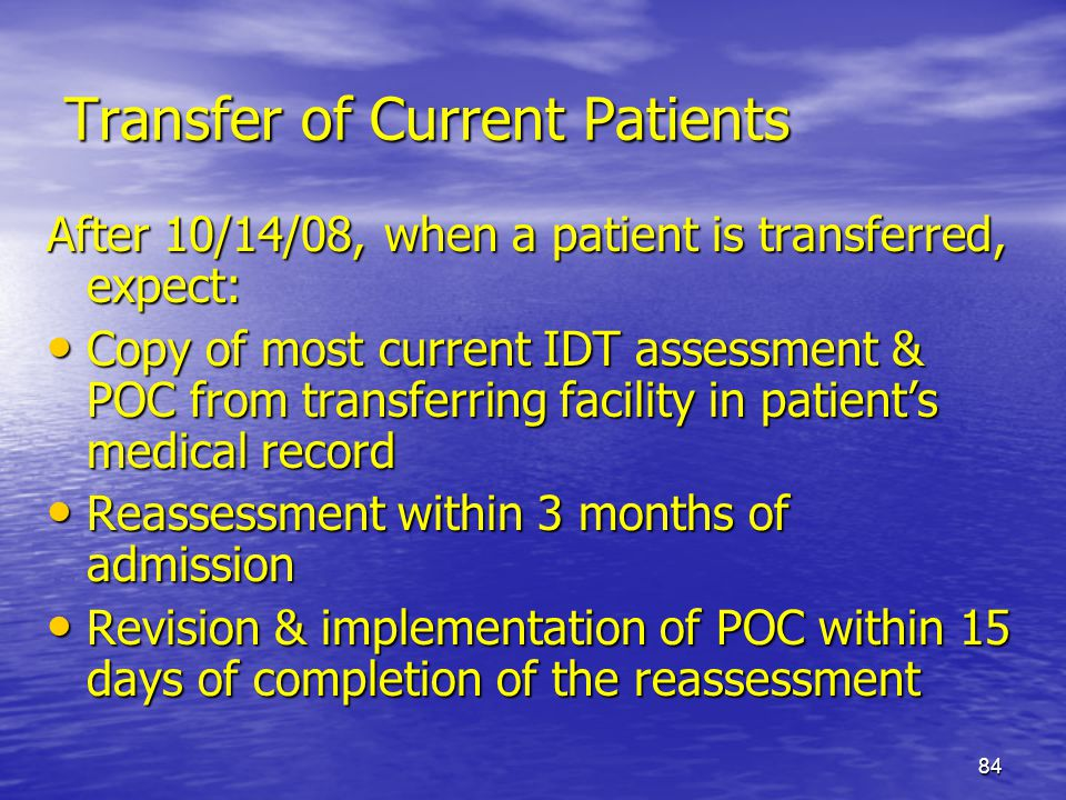 84 Transfer of Current Patients After 10/14/08, when a patient is transferred, expect: Copy of most current IDT assessment & POC from transferring fac