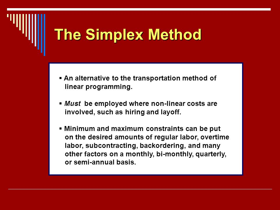 The Simplex Method An alternative to the transportation method of linear programming. Must be employed where non-linear costs are involved, such as hi