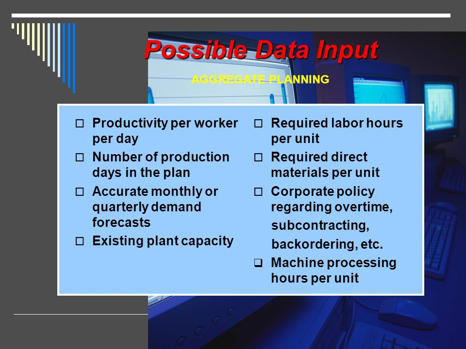 Possible Data Input Productivity per worker per day Number of production days in the plan Accurate monthly or quarterly demand forecasts Existing plan