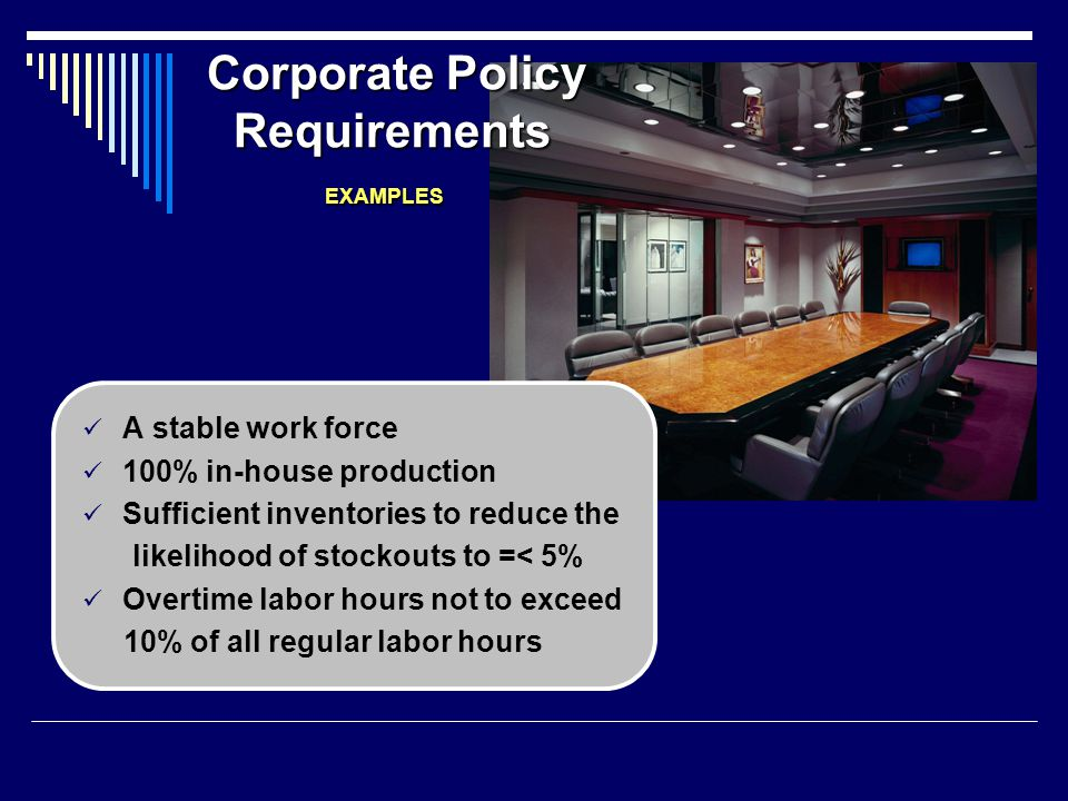Corporate Policy Requirements EXAMPLES A stable work force 100% in-house production Sufficient inventories to reduce the likelihood of stockouts to =<