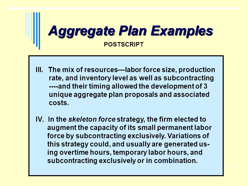Aggregate Plan Examples POSTSCRIPT III.The mix of resourceslabor force size, production rate, and inventory level as well as subcontracting ----and th