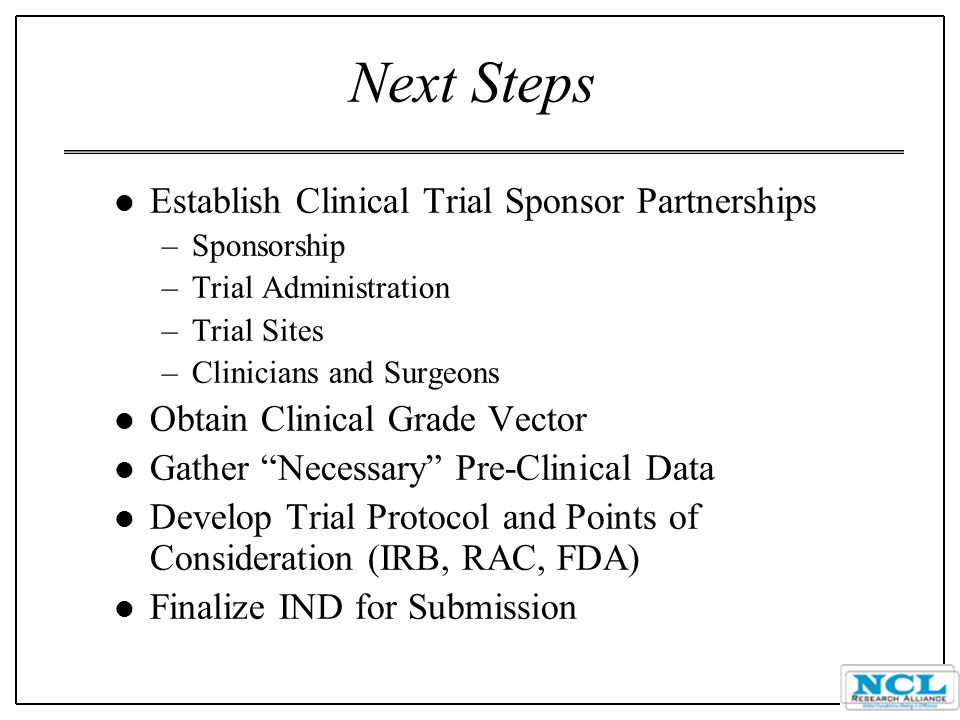Next Steps l Establish Clinical Trial Sponsor Partnerships –Sponsorship –Trial Administration –Trial Sites –Clinicians and Surgeons l Obtain Clinical Grade Vector l Gather Necessary Pre-Clinical Data l Develop Trial Protocol and Points of Consideration (IRB, RAC, FDA) l Finalize IND for Submission