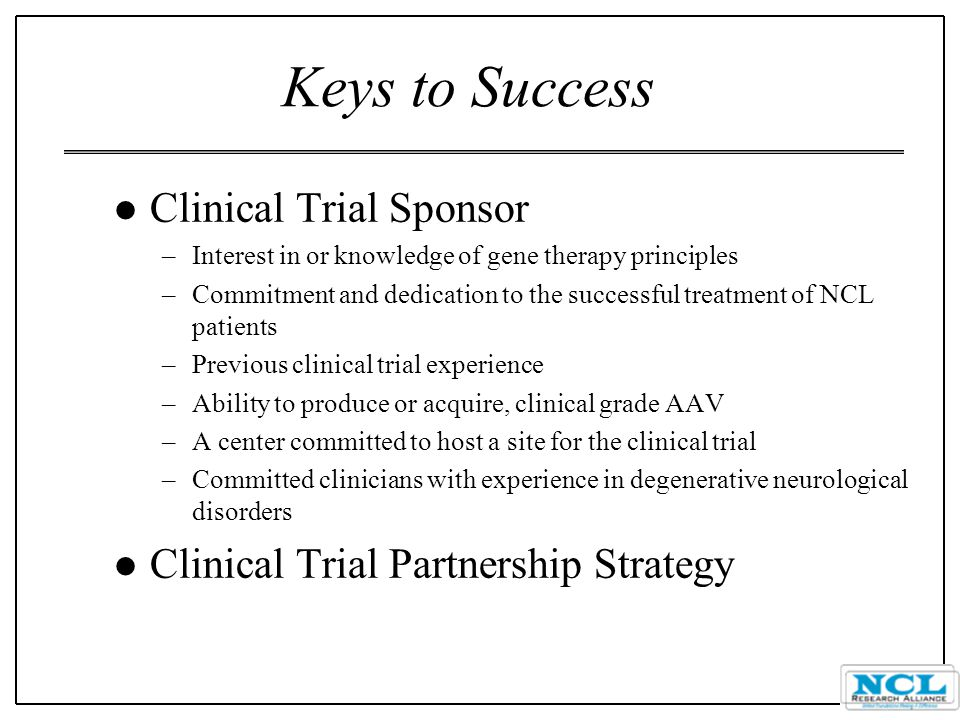 Keys to Success l Clinical Trial Sponsor –Interest in or knowledge of gene therapy principles –Commitment and dedication to the successful treatment of NCL patients –Previous clinical trial experience –Ability to produce or acquire, clinical grade AAV –A center committed to host a site for the clinical trial –Committed clinicians with experience in degenerative neurological disorders l Clinical Trial Partnership Strategy