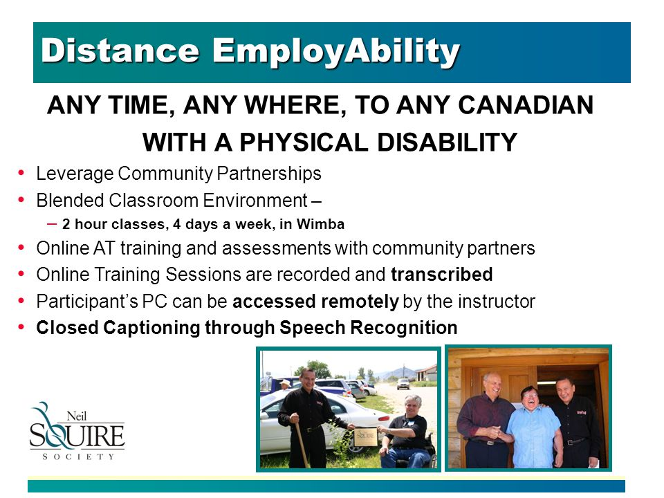 Distance EmployAbility ANY TIME, ANY WHERE, TO ANY CANADIAN WITH A PHYSICAL DISABILITY Leverage Community Partnerships Blended Classroom Environment – – 2 hour classes, 4 days a week, in Wimba Online AT training and assessments with community partners Online Training Sessions are recorded and transcribed Participants PC can be accessed remotely by the instructor Closed Captioning through Speech Recognition