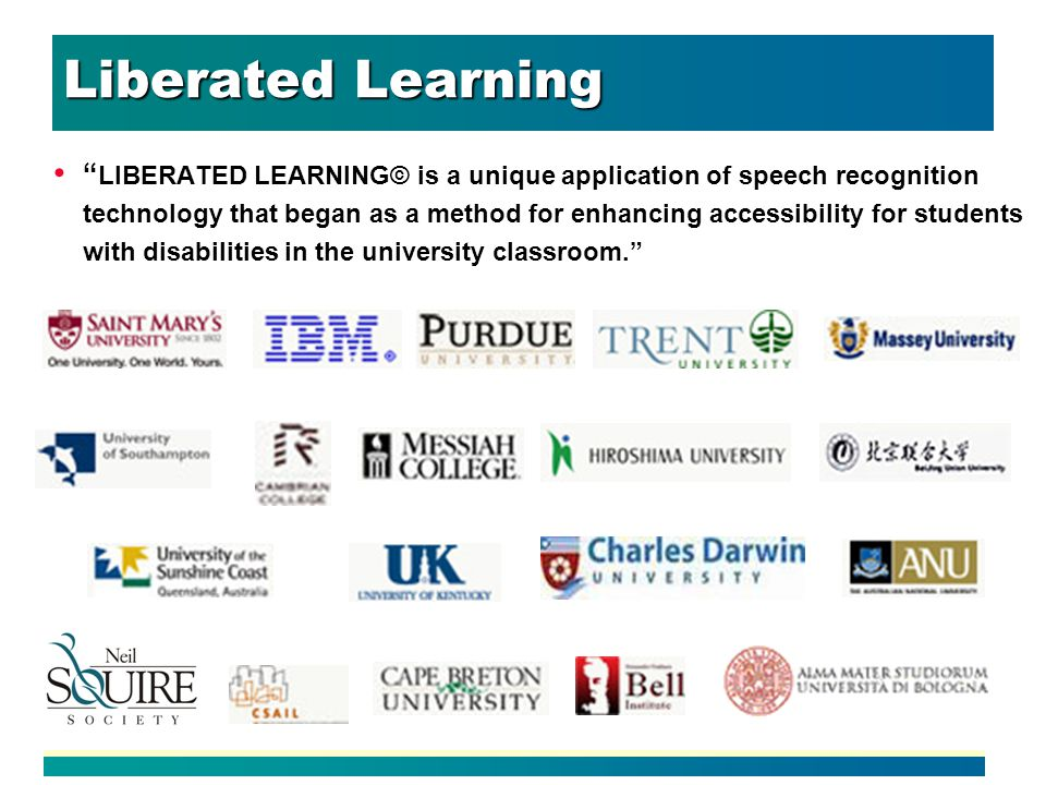 Liberated Learning LIBERATED LEARNING© is a unique application of speech recognition technology that began as a method for enhancing accessibility for students with disabilities in the university classroom.