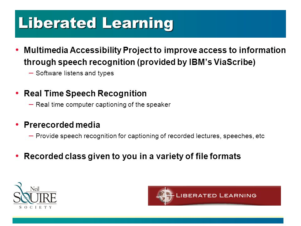Liberated Learning Multimedia Accessibility Project to improve access to information through speech recognition (provided by IBMs ViaScribe) – Software listens and types Real Time Speech Recognition – Real time computer captioning of the speaker Prerecorded media – Provide speech recognition for captioning of recorded lectures, speeches, etc Recorded class given to you in a variety of file formats