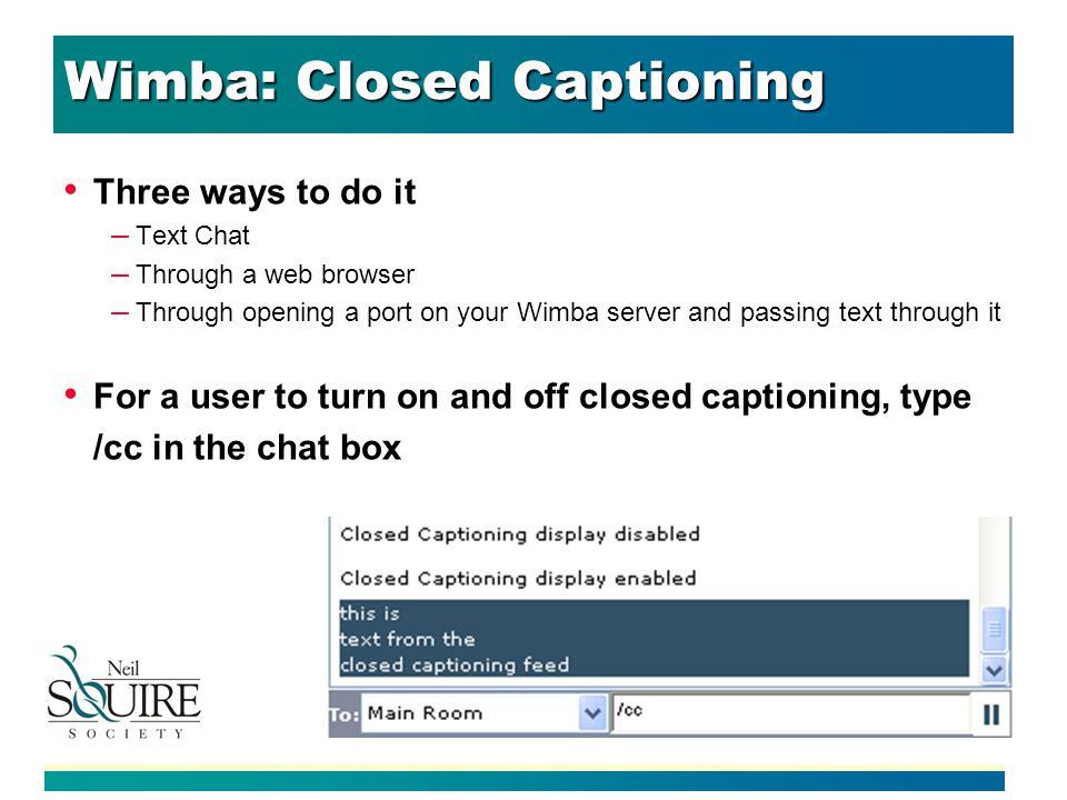 Wimba: Closed Captioning Three ways to do it – Text Chat – Through a web browser – Through opening a port on your Wimba server and passing text through it For a user to turn on and off closed captioning, type /cc in the chat box