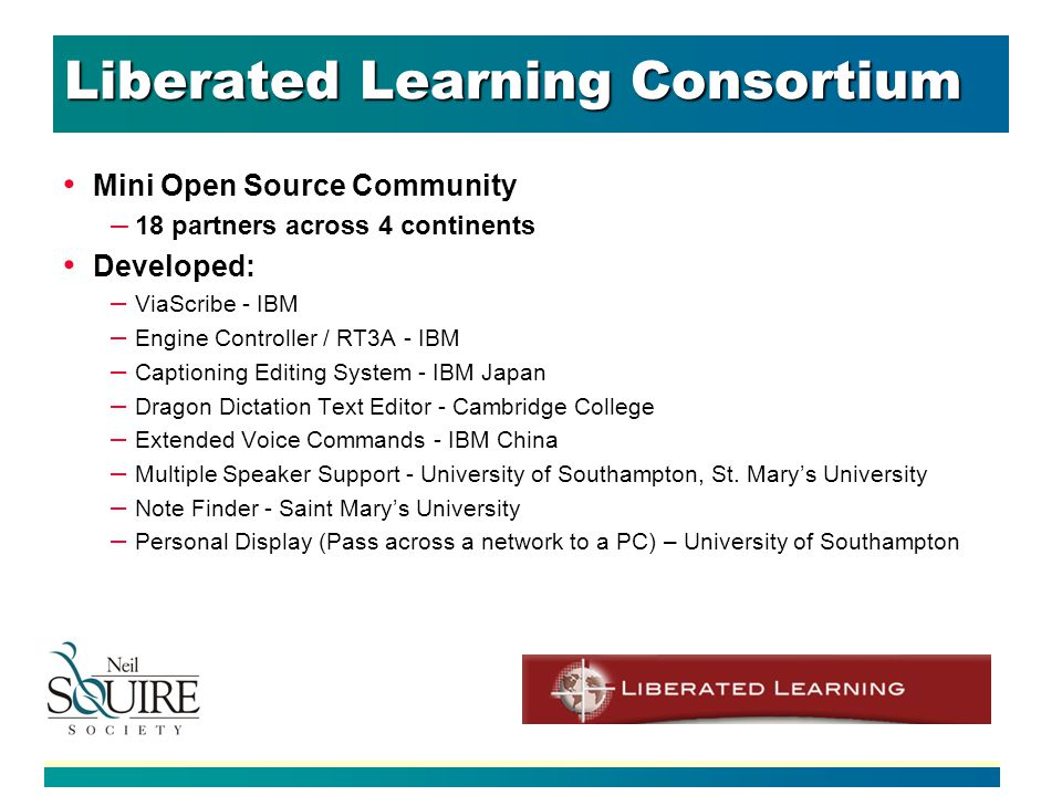 Liberated Learning Consortium Mini Open Source Community – 18 partners across 4 continents Developed: – ViaScribe - IBM – Engine Controller / RT3A - IBM – Captioning Editing System - IBM Japan – Dragon Dictation Text Editor - Cambridge College – Extended Voice Commands - IBM China – Multiple Speaker Support - University of Southampton, St.