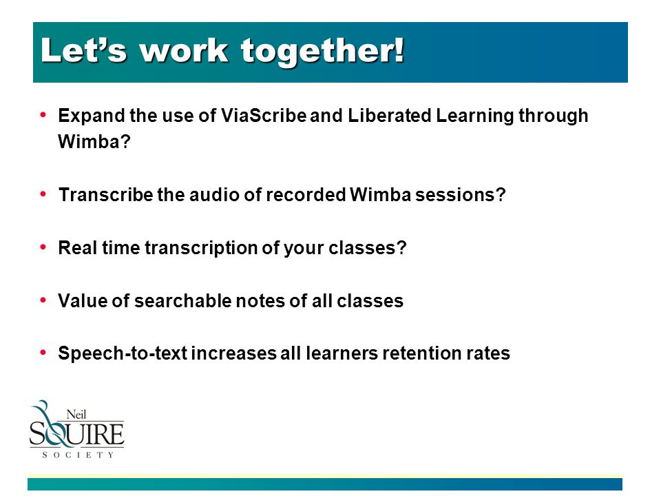 Lets work together. Expand the use of ViaScribe and Liberated Learning through Wimba.
