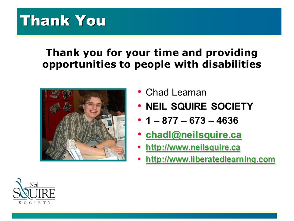 Thank You Thank you for your time and providing opportunities to people with disabilities Chad Leaman NEIL SQUIRE SOCIETY 1 – 877 – 673 – 4636 chadl@neilsquire.ca chadl@neilsquire.ca chadl@neilsquire.ca http://www.neilsquire.ca http://www.neilsquire.ca http://www.neilsquire.ca http://www.liberatedlearning.com http://www.liberatedlearning.com http://www.liberatedlearning.com