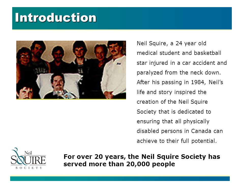 Introduction For over 20 years, the Neil Squire Society has served more than 20,000 people Neil Squire, a 24 year old medical student and basketball star injured in a car accident and paralyzed from the neck down.