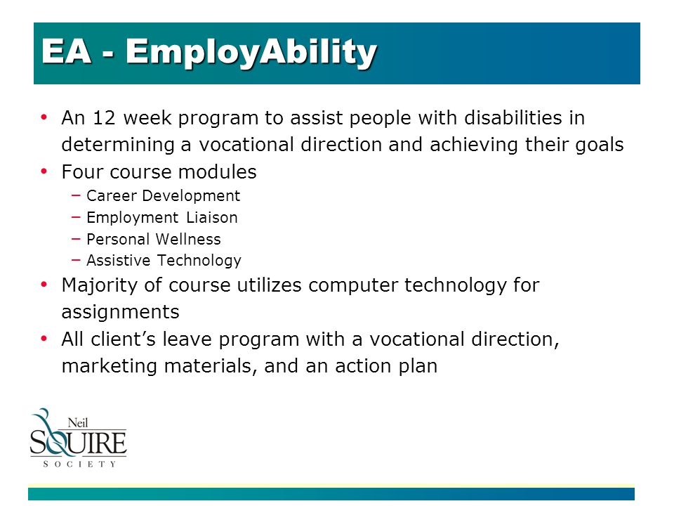 EA - EmployAbility An 12 week program to assist people with disabilities in determining a vocational direction and achieving their goals Four course modules – Career Development – Employment Liaison – Personal Wellness – Assistive Technology Majority of course utilizes computer technology for assignments All clients leave program with a vocational direction, marketing materials, and an action plan