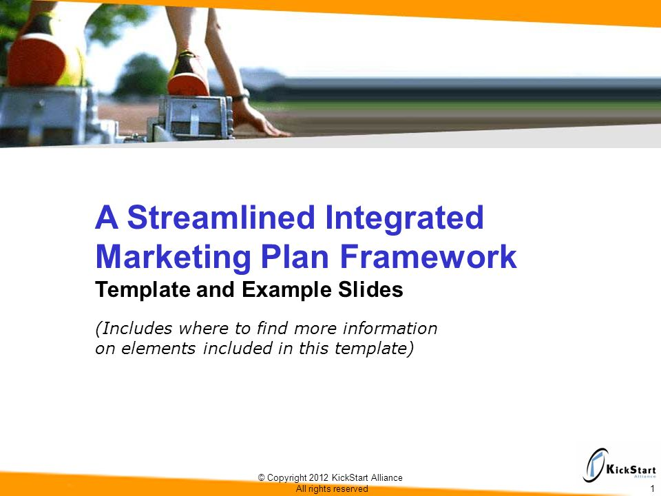 © Copyright 2012 KickStart Alliance All rights reserved 1 A Streamlined Integrated Marketing Plan Framework Template and Example Slides (Includes where to find more information on elements included in this template)