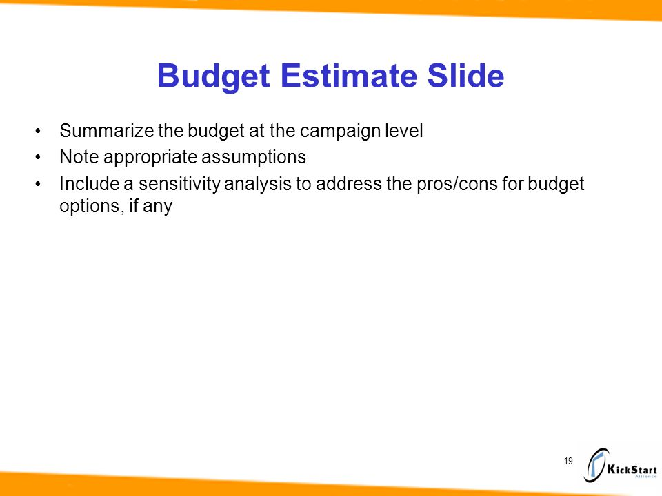 Budget Estimate Slide 19 Summarize the budget at the campaign level Note appropriate assumptions Include a sensitivity analysis to address the pros/cons for budget options, if any