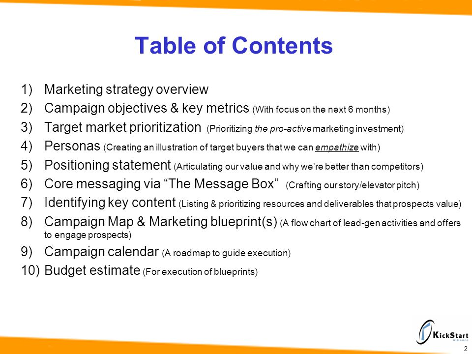 2 Table of Contents 1)Marketing strategy overview 2)Campaign objectives & key metrics (With focus on the next 6 months) 3)Target market prioritization (Prioritizing the pro-active marketing investment) 4)Personas (Creating an illustration of target buyers that we can empathize with) 5)Positioning statement (Articulating our value and why were better than competitors) 6)Core messaging via The Message Box (Crafting our story/elevator pitch) 7)Identifying key content (Listing & prioritizing resources and deliverables that prospects value) 8)Campaign Map & Marketing blueprint(s) (A flow chart of lead-gen activities and offers to engage prospects) 9)Campaign calendar (A roadmap to guide execution) 10)Budget estimate (For execution of blueprints)