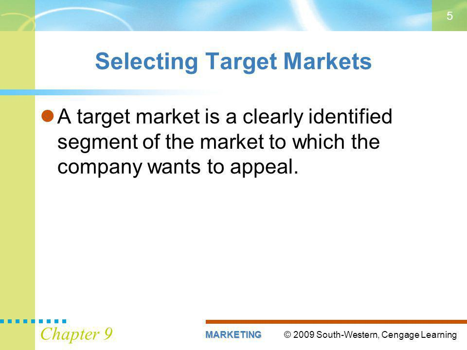© 2009 South-Western, Cengage LearningMARKETING Chapter 9 5 Selecting Target Markets A target market is a clearly identified segment of the market to which the company wants to appeal.