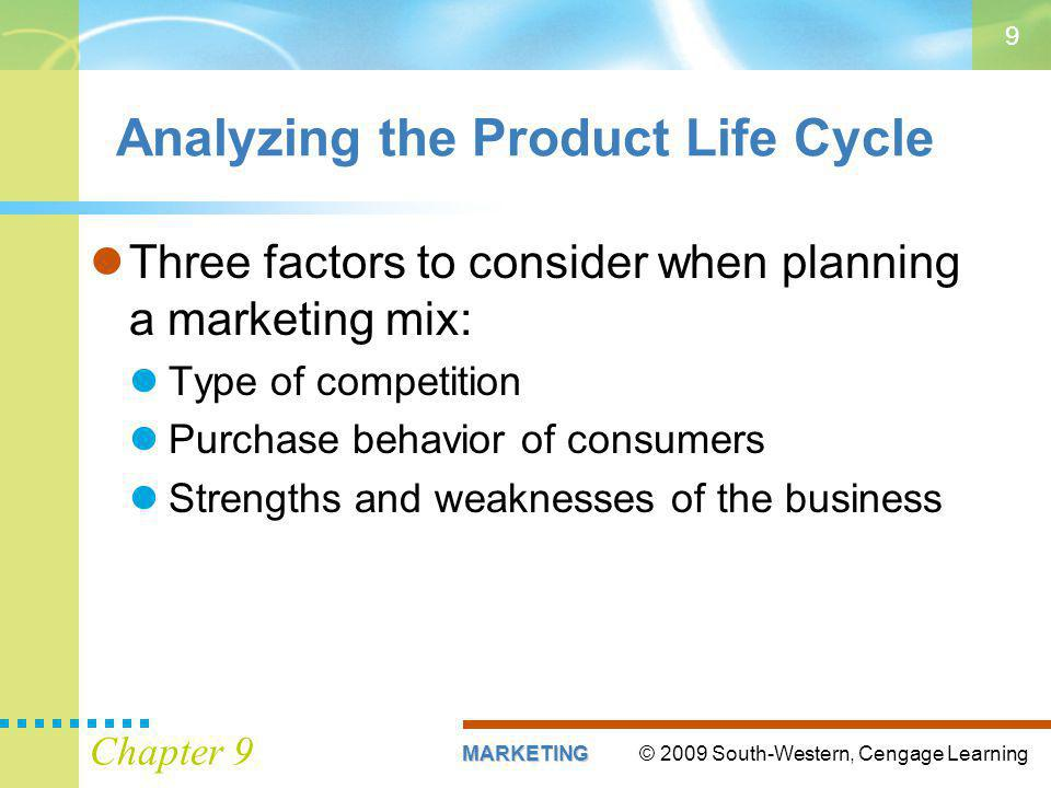 © 2009 South-Western, Cengage LearningMARKETING Chapter 9 9 Analyzing the Product Life Cycle Three factors to consider when planning a marketing mix: Type of competition Purchase behavior of consumers Strengths and weaknesses of the business