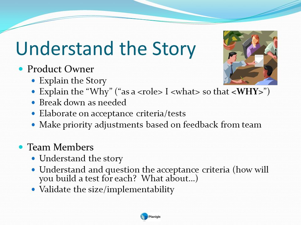 Understand the Story Product Owner Explain the Story Explain the Why (as a I so that ) Break down as needed Elaborate on acceptance criteria/tests Mak
