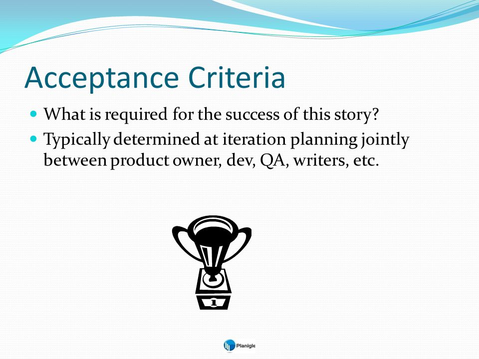 Acceptance Criteria What is required for the success of this story? Typically determined at iteration planning jointly between product owner, dev, QA,