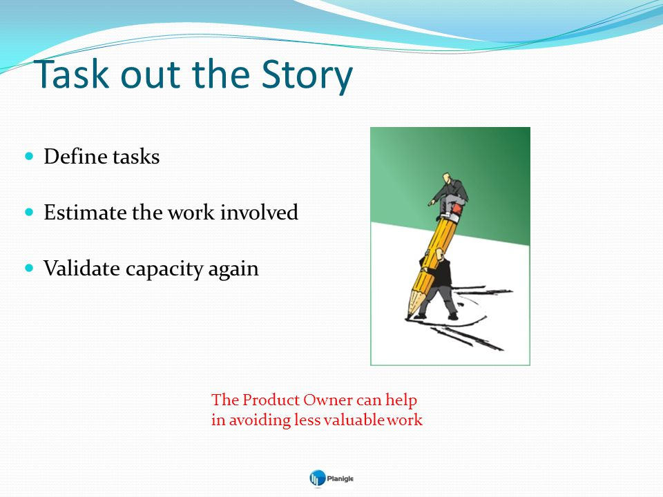 Task out the Story Define tasks Estimate the work involved Validate capacity again The Product Owner can help in avoiding less valuable work