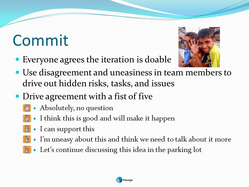 Commit Everyone agrees the iteration is doable Use disagreement and uneasiness in team members to drive out hidden risks, tasks, and issues Drive agre