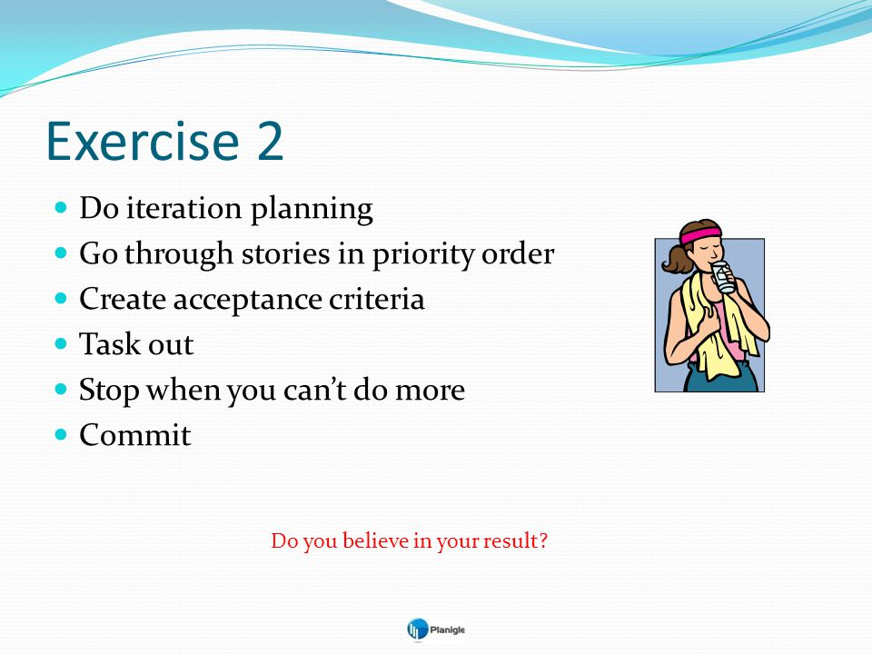 Exercise 2 Do iteration planning Go through stories in priority order Create acceptance criteria Task out Stop when you cant do more Commit Do you bel