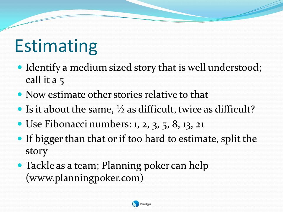 Estimating Identify a medium sized story that is well understood; call it a 5 Now estimate other stories relative to that Is it about the same, ½ as d