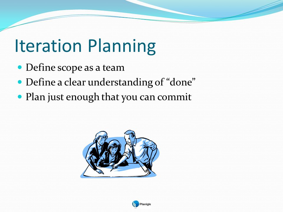 Iteration Planning Define scope as a team Define a clear understanding of done Plan just enough that you can commit