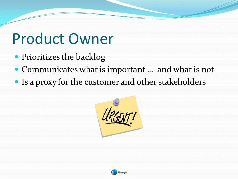 Product Owner Prioritizes the backlog Communicates what is important … and what is not Is a proxy for the customer and other stakeholders