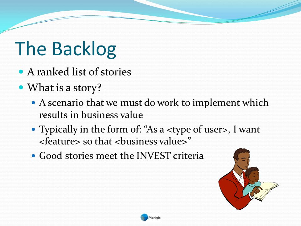 The Backlog A ranked list of stories What is a story? A scenario that we must do work to implement which results in business value Typically in the fo