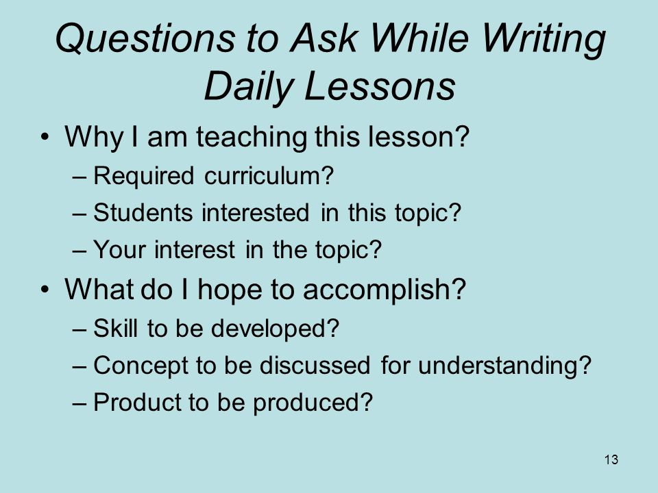 Questions to Ask While Writing Daily Lessons Why I am teaching this lesson? –Required curriculum? –Students interested in this topic? –Your interest i