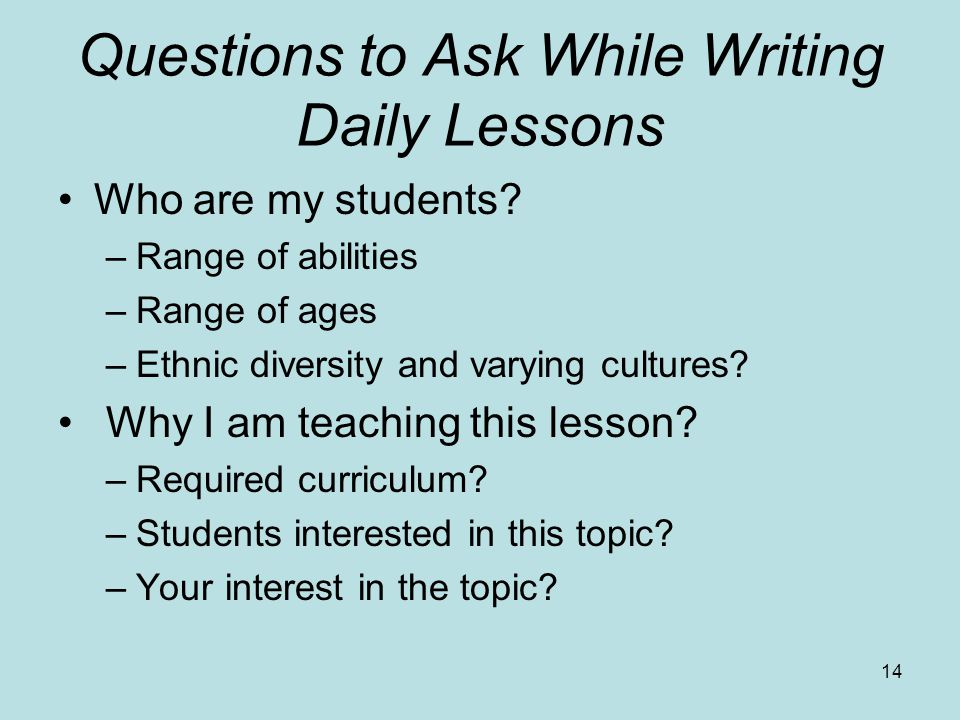 Questions to Ask While Writing Daily Lessons Who are my students? –Range of abilities –Range of ages –Ethnic diversity and varying cultures? Why I am