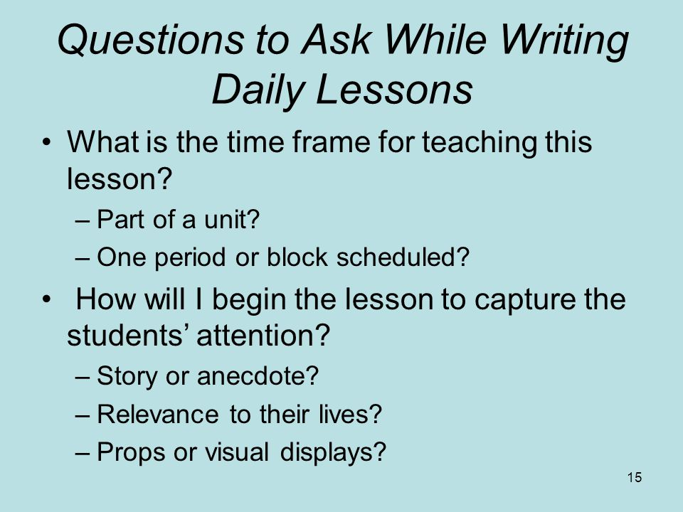 Questions to Ask While Writing Daily Lessons What is the time frame for teaching this lesson? –Part of a unit? –One period or block scheduled? How wil