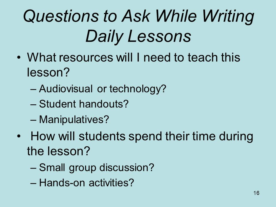 Questions to Ask While Writing Daily Lessons What resources will I need to teach this lesson? –Audiovisual or technology? –Student handouts? –Manipula
