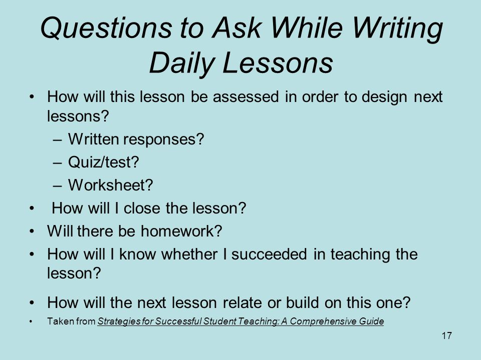 Questions to Ask While Writing Daily Lessons How will this lesson be assessed in order to design next lessons? –Written responses? –Quiz/test? –Worksh
