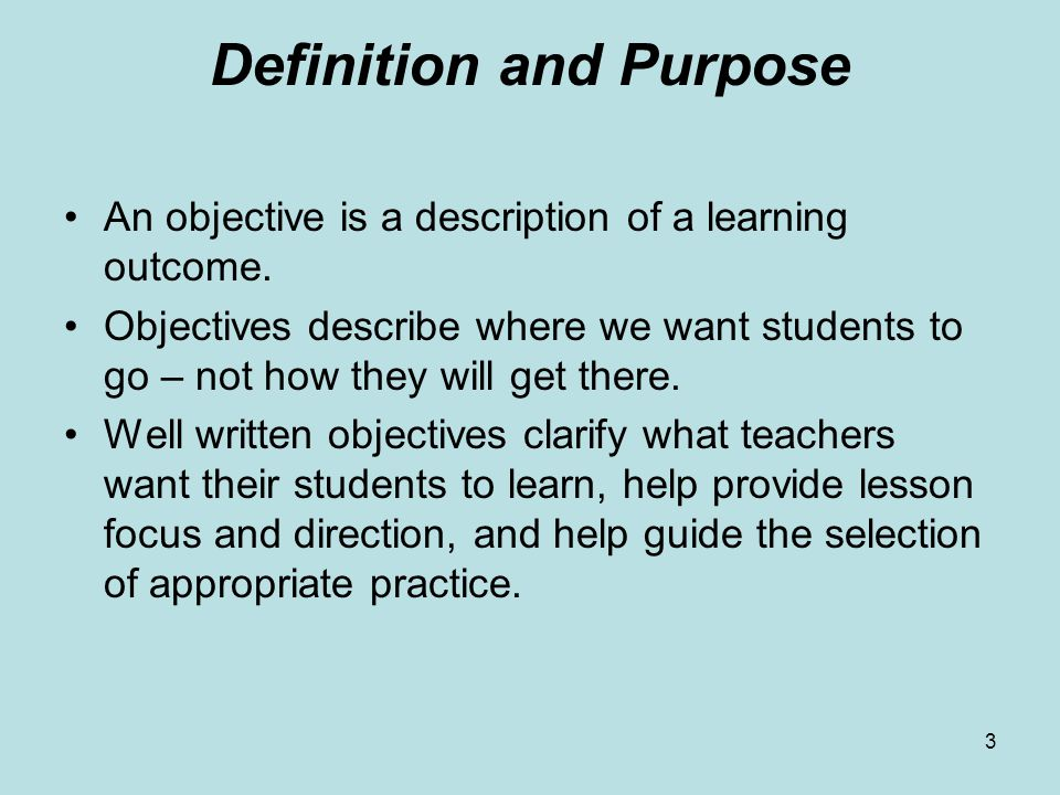 3 Definition and Purpose An objective is a description of a learning outcome. Objectives describe where we want students to go – not how they will get