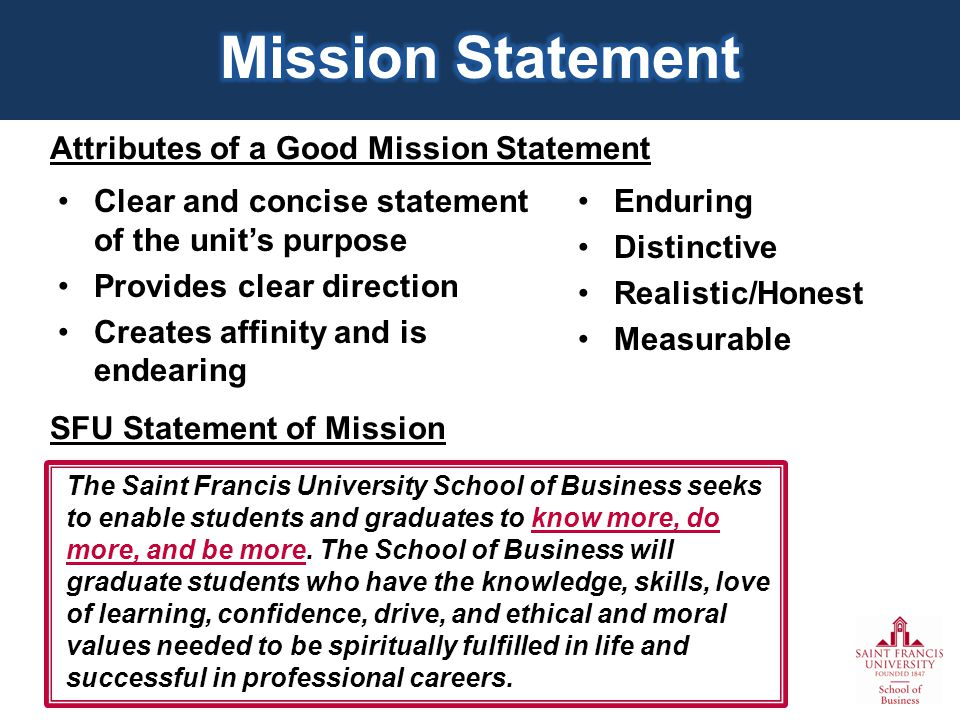 Attributes of a Good Mission Statement Clear and concise statement of the units purpose Provides clear direction Creates affinity and is endearing SFU Statement of Mission The Saint Francis University School of Business seeks to enable students and graduates to know more, do more, and be more.