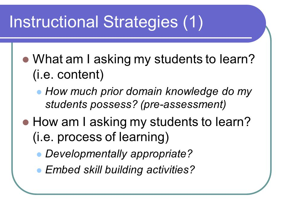 Instructional Strategies (1) What am I asking my students to learn.