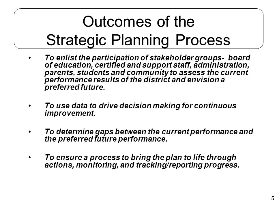 5 Outcomes of the Strategic Planning Process To enlist the participation of stakeholder groups- board of education, certified and support staff, admin