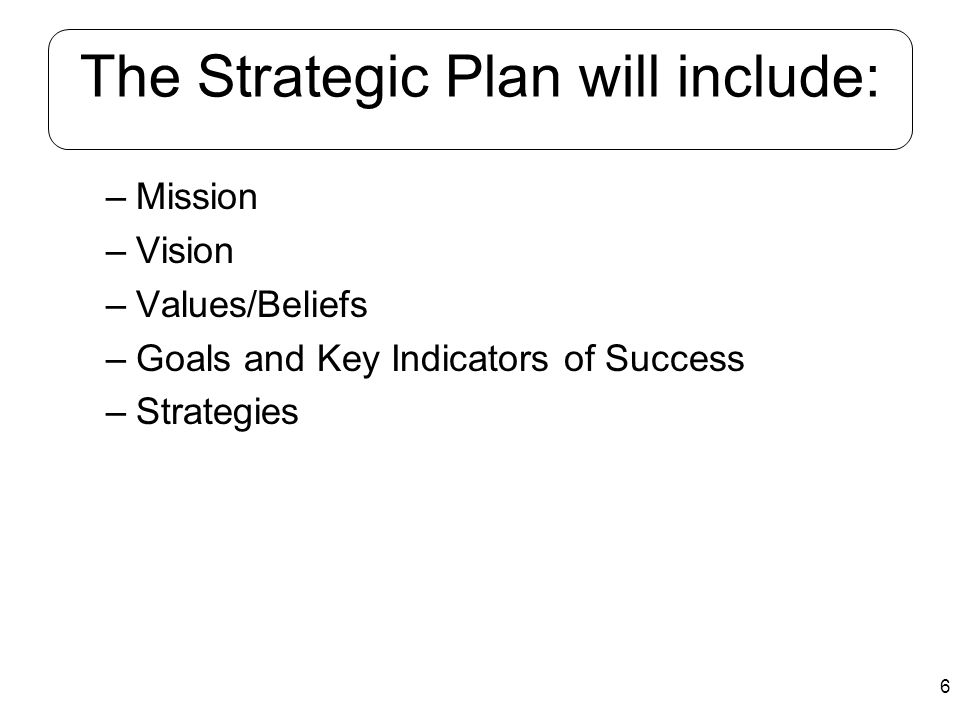 6 The Strategic Plan will include: –Mission –Vision –Values/Beliefs –Goals and Key Indicators of Success –Strategies